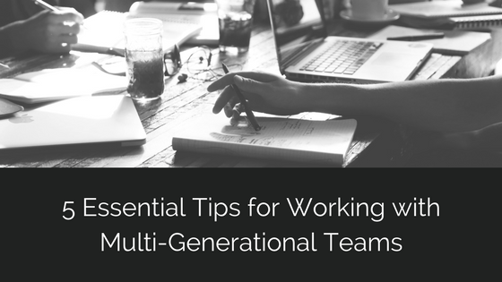5 Essential Tips for Working with Multi-Generational Teams.png